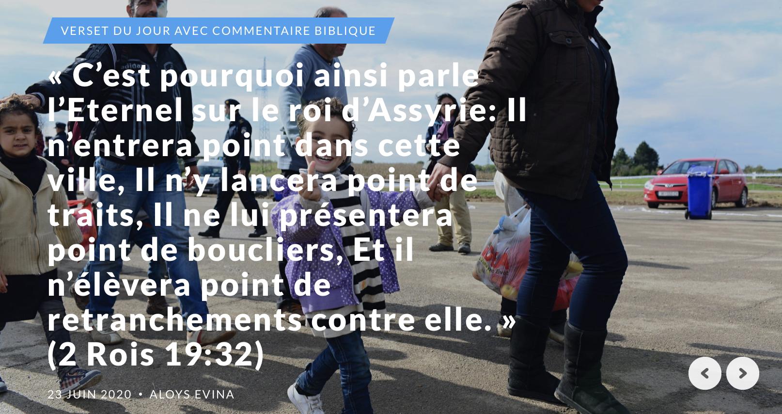 """""""C'est pourquoi ainsi parle l'Eternel sur le roi d'Assyrie: Il n'entrera point dans cette ville, Il n'y lancera point de traits, Il ne lui présentera point de boucliers, Et il n'élèvera point de retranchements contre elle."""" (2 Rois 19:32)"""