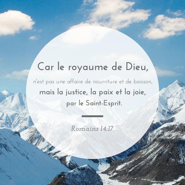 """""""Car le royaume de Dieu, ce n'est pas le manger et le boire, mais la justice, la paix et la joie, par le Saint-Esprit."""" (Romains 14:17)"""