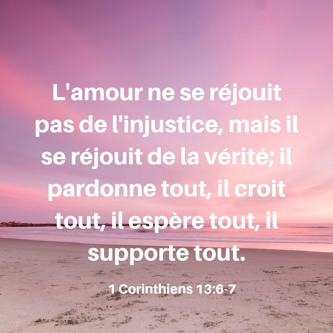 L'amour ne se réjouit point de l'injustice, mais il se réjouit de la vérité; il excuse tout, il croit tout, il espère tout, il supporte tout. 1 Corinthiens 13:6-7