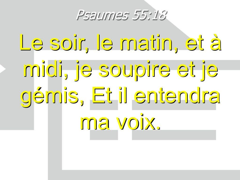 """""""Le soir, le matin, et à midi, je soupire et je gémis, et il entendra ma voix."""" (Psaume 55:17)"""