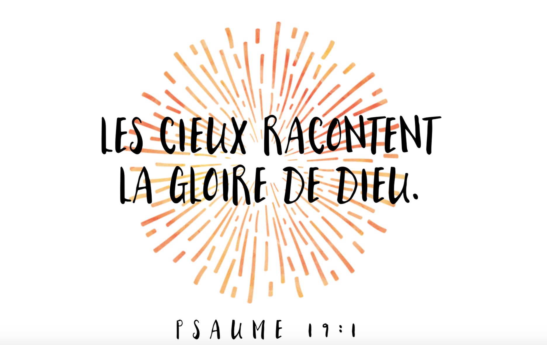 """""""Les cieux racontent la gloire de Dieu, Et l'étendue manifeste l'oeuvre de ses mains."""" (Psaumes 19:1)"""