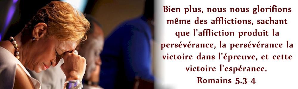"""""""Bien plus, nous nous glorifions même des afflictions, sachant que l'affliction produit la persévérance"""" (Romains 5:3)"""