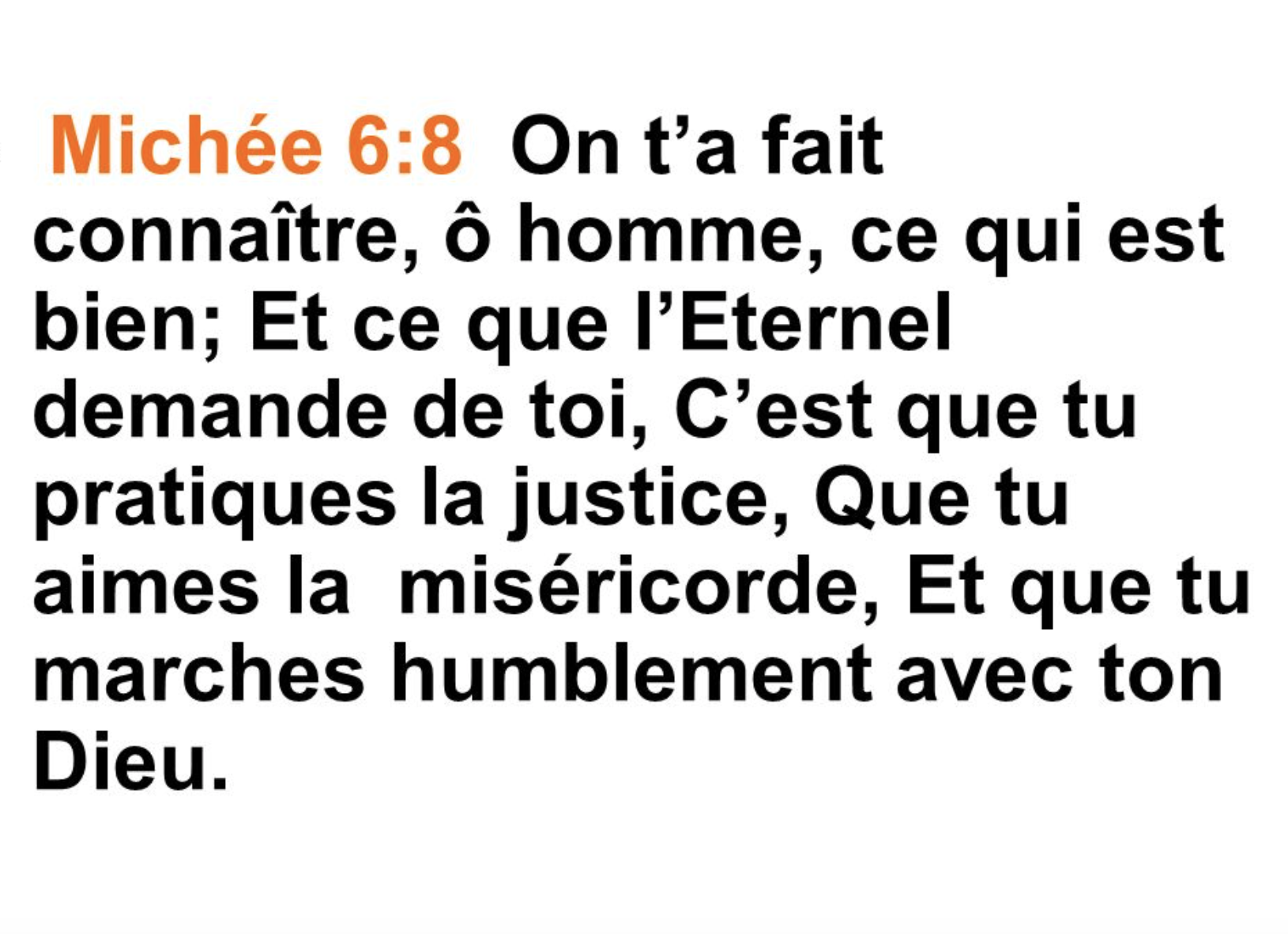 """""""On t'a fait connaître, ô homme, ce qui est bien; Et ce que l'Eternel demande de toi, C'est que tu pratiques la justice, Que tu aimes la miséricorde, Et que tu marches humblement avec ton Dieu."""" (Michée 6:8)"""
