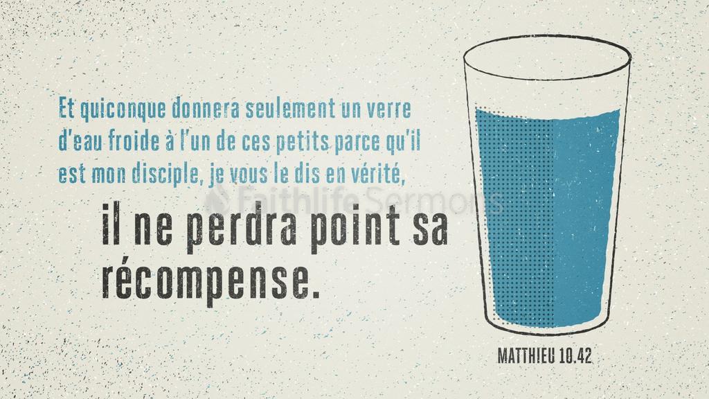 """""""Quiconque donnera seulement un verre d'eau froide à l'un de ces petits parce qu'il est mon disciple, je vous le dis en vérité, il ne perdra point sa récompense."""" (Matthieu 10:42)"""