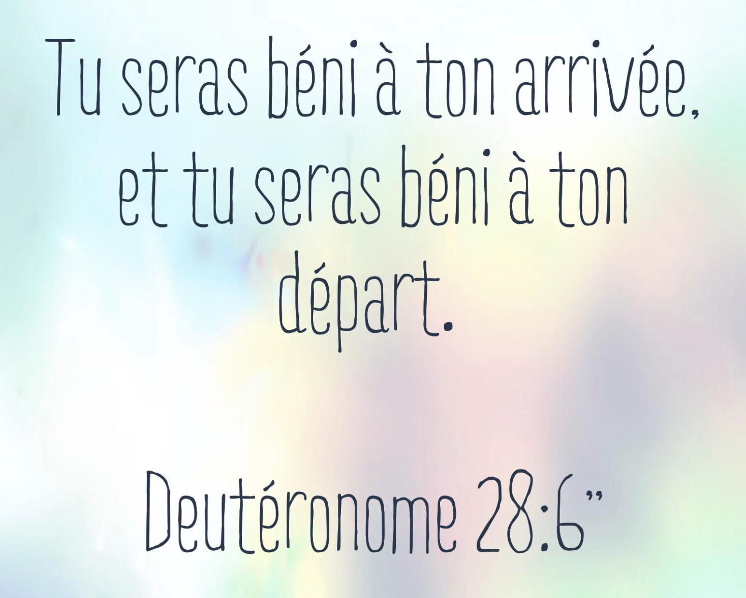 Tu seras béni à ton arrivée, et tu seras béni à ton départ. Deutéronome 28:6