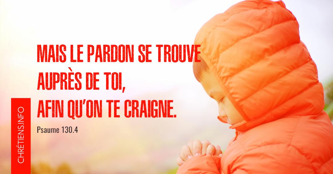Le pardon se trouve auprès de toi, afin qu'on te craigne. Psaumes 130:4