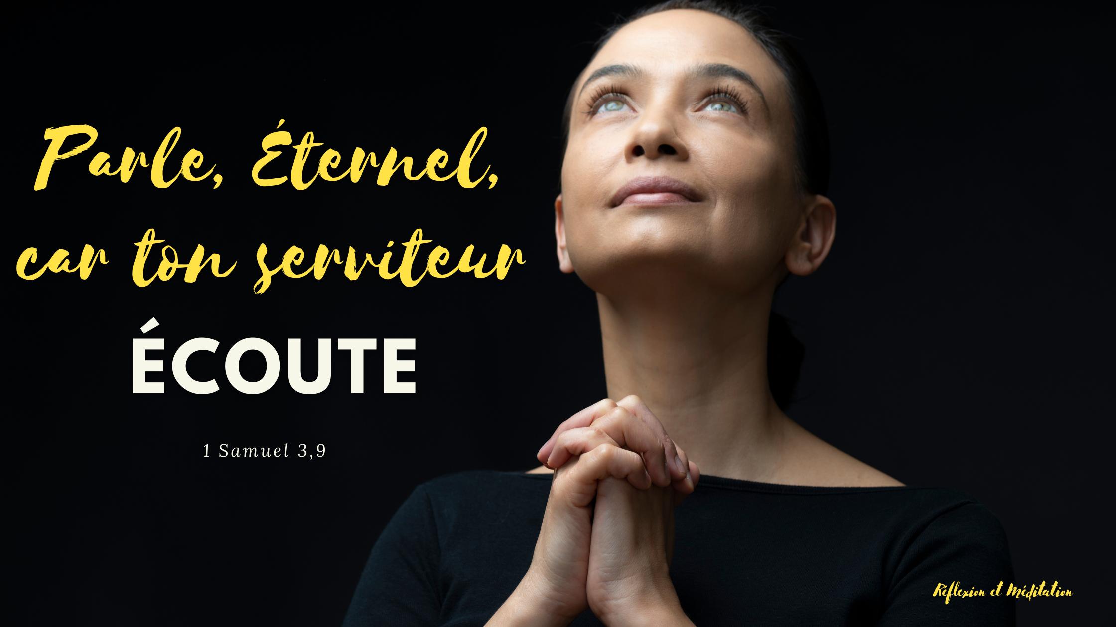 Parle, Éternel, car ton serviteur écoute. 1 Samuel 3,9