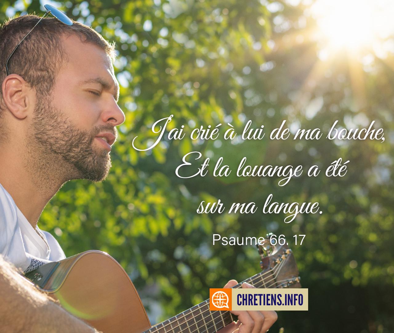 J'ai crié à lui de ma bouche, et la louange a été sur ma langue. Psaumes 66:17