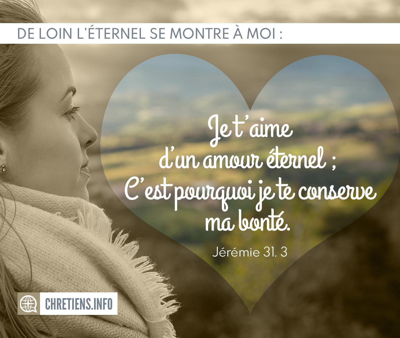 Je t'aime d'un amour Éternel ; C'est pourquoi je te conserve ma bonté. Jérémie 31:3