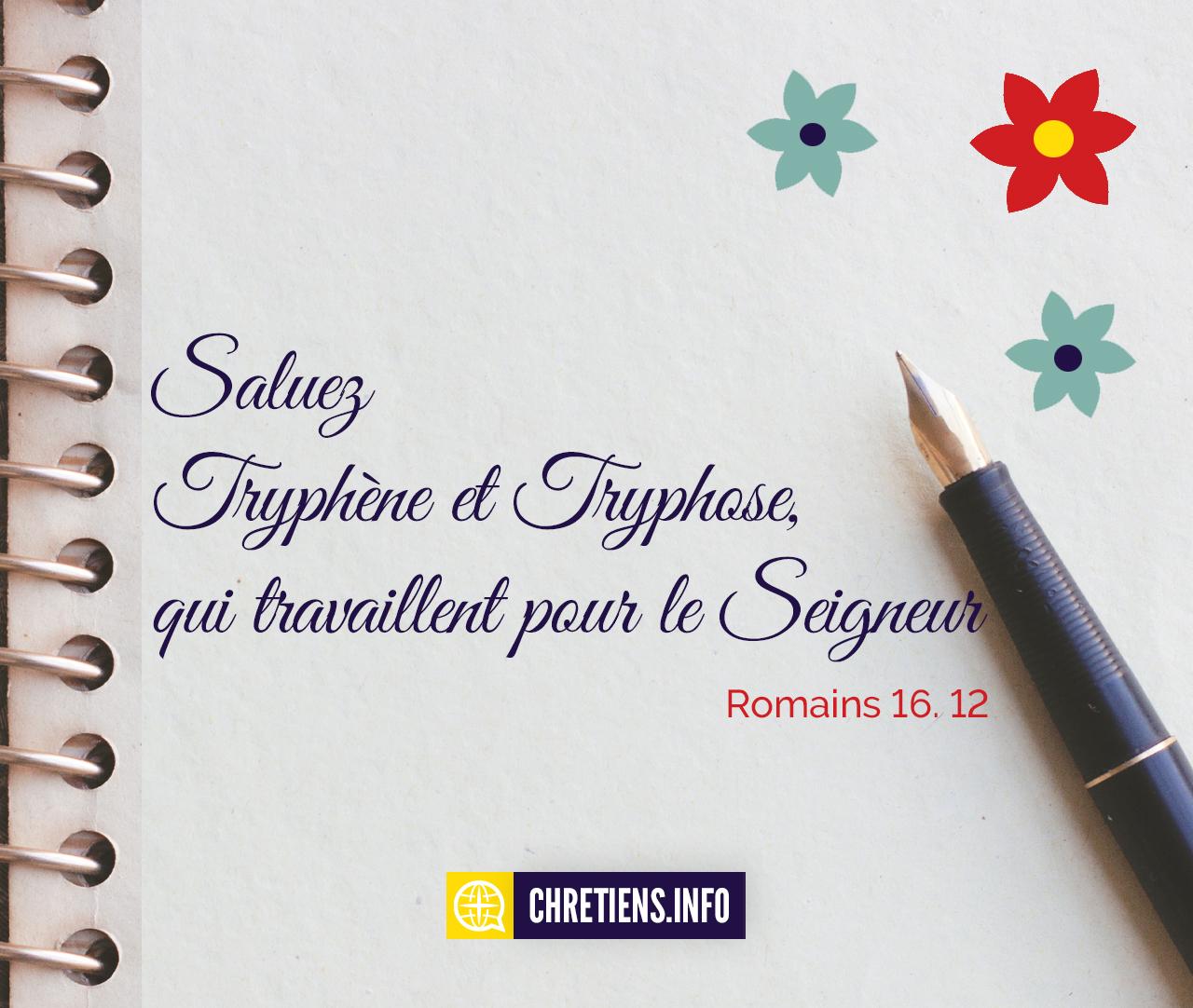 Saluez Tryphène et Tryphose, qui travaillent pour le Seigneur. Romains 16:12