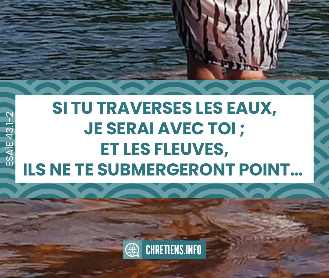 Si tu traverses les eaux, je serai avec toi ; Et les fleuves, ils ne te submergeront point ; Si tu marches dans le feu, tu ne te brûleras pas, Et la flamme ne t'embrasera pas. Esaïe 43:2