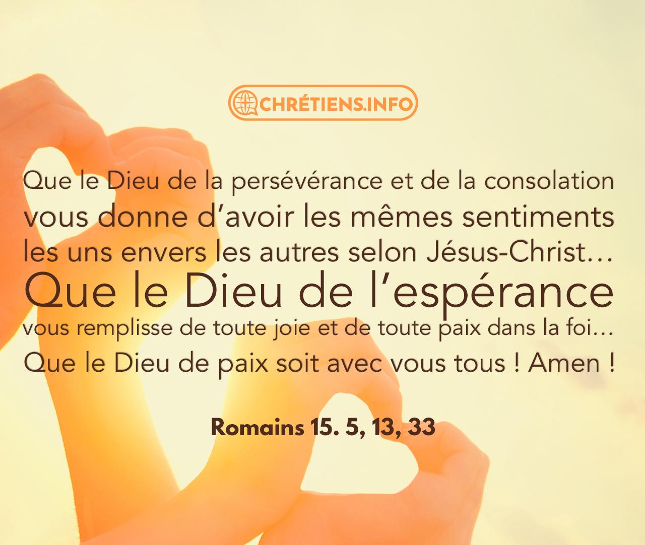 Que le Dieu de la persévérance et de la consolation vous donne d'avoir les mêmes sentiments les uns envers les autres selon Jésus-Christ. Romains 15:5